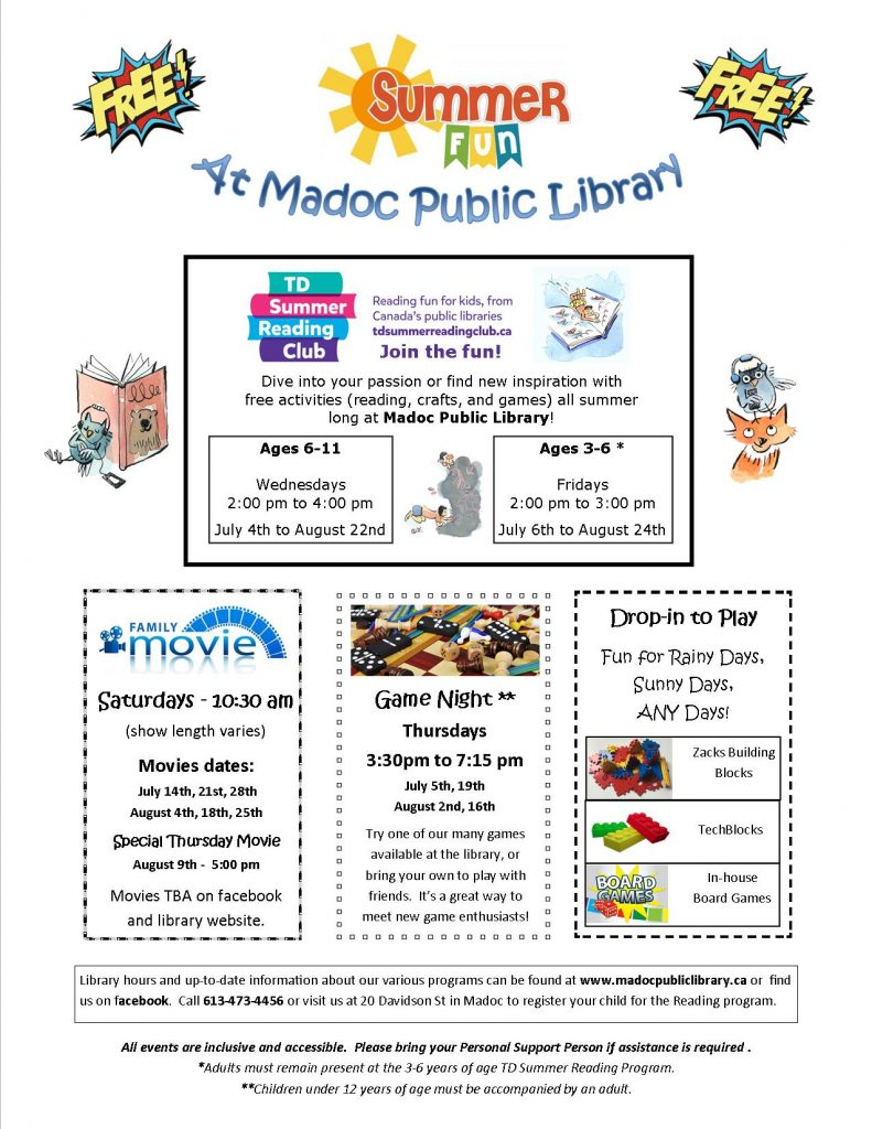 TD Summer Rading Club - July 4th to August 14th. Ages 6-11 - Wednesdays from 2pm to 4pm, Ages 3-6 - Fridays 2pm to 3pm. Family Movies on Saturdays at 10:30am on July 14th, 21st and 28th, and August 4th, 18th, and 25th. Special Thursday Movie on August 9th at 5pm. Game Night from 3:30 to 7:15 on July 5th and 19th, and August 2nd and 16th. Drop-in to Play with Zacks Buidling Blocks, TechBlocks and In-House Board Games at any time.